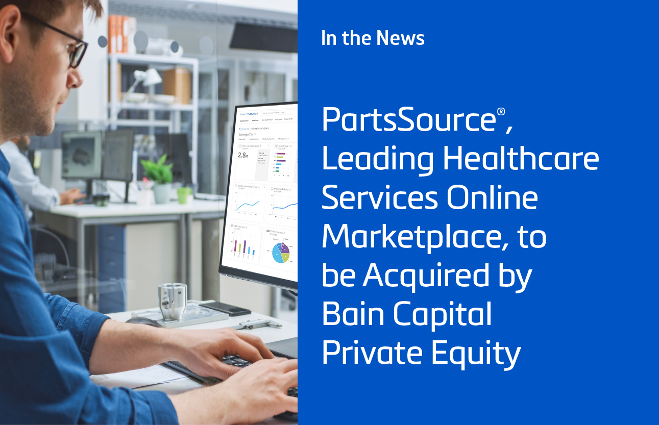 PartsSource®, Leading Healthcare Services Online Marketplace, to be Acquired by Bain Capital Private Equity